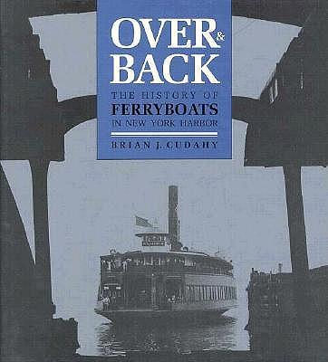 Over and Back: The History of Ferryboats in NY Harbor - Cudahy, Brian J
