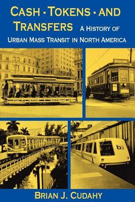 Cash, Tokens, & Transfers: A History of Urban Mass Transit in North America - Cudahy, Brian J