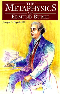 The Metaphysics of Edmund Burke - Pappin, Joseph L, III, and Canavan, Francis P (Foreword by)