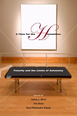 A Time for the Humanities: Futurity and the Limits of Autonomy - Bono, James J (Editor), and Dean, Tim, Professor (Editor), and Ziarek, Ewa Plonowska (Editor)