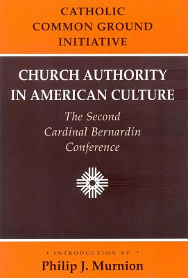 Church Authority in American Culture: The Second Cardinal Bernardin Conference - Dulles, Avery, Cardinal, and Catholic Common Ground Initiative, and Murnion, Philip J (Introduction by)
