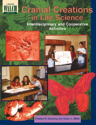 Cranial Creations in Life Science: Interdisciplinary and Cooperative Activities - Downing, Charles R, and Miller, Owen L