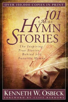 101 More Hymn Stories: The Inspiring True Stories Behind 101 Favorite Hymns - Osbeck, Kenneth W, M.A., and Barrows, Cliff (Foreword by)