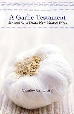A Garlic Testament: Seasons on a Small New Mexico Farm - Crawford, Stanley