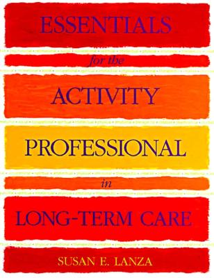 Essentials for the Activity Professional in Long Term Care - Lanza, Susan E, and Lanza, Sue