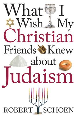 What I Wish My Christian Friends Knew about Judaism - Schoen, Robert