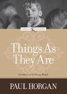 Things as They Are - Horgan, Paul, and Weigel, George (Introduction by)