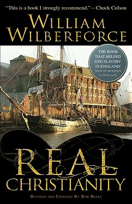 Real Christianity: A Paraphrase in Modern English of a Practical View of the Prevailing Religious System of Professed Christians in the Higher and Middle Classes in This Country, Contrasted with Real Christianity - Wilberforce, William, and Beltz, Bob (Revised by)