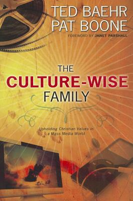 The Culture-Wise Family: Upholding Christian Values in a Mass Media World - Baehr, Ted, and Boone, Pat, and Parshall, Janet (Foreword by)