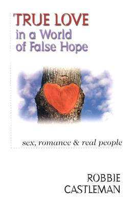 True Love in a World of False Hope: Sex, Romance & Real People - Castleman, Robbie