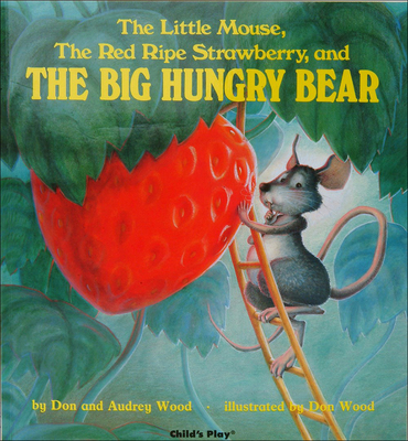 Little Mouse, the Red Ripe Strawberry, and the Big Hungry Bear - Wood, Don