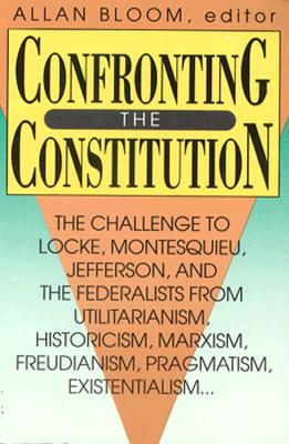 Confronting the Constitution: The Challenge to Locke, Montesquieu, Jefferson, and the Federalists from Utilitarianism, Historicism, Marxism, Freudis - Bloom, Allan, and Kautz, Steven J