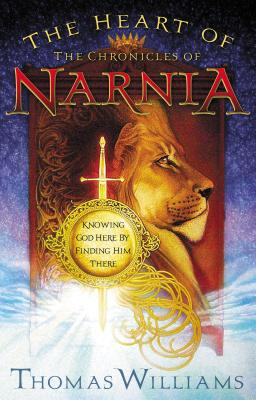 The Heart of the Chronicles of Narnia: Knowing God Here by Finding Him There - Williams, T M, and Williams, Thomas