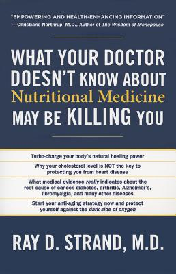 What Your Doctor Doesn't Know about Nutritional Medicine May Be Killing You - Strand, Ray D, and Wallace, Donna K