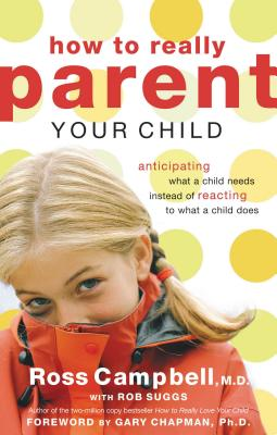 How to Really Parent Your Child: Anticipating What a Child Needs Instead of Reacting to What a Child Does - Campbell, Ross, M.D.