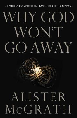 Why God Won't Go Away: Is the New Atheism Running on Empty? - McGrath, Alister