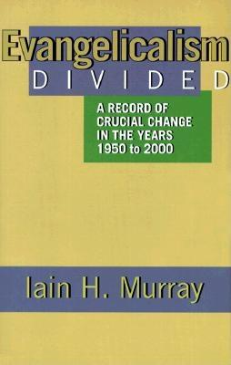 Evangelicalism Divided: A Record of Crucial Change in the Years 1950 to 2000 - Murray, Iain H