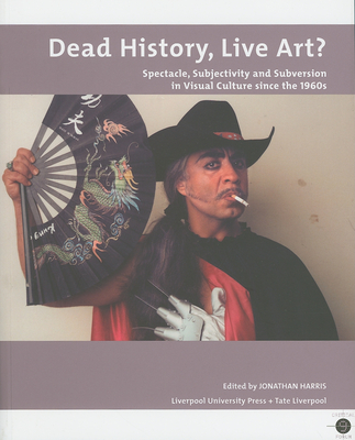 Dead History, Live Art?: Spectacle, Subjectivity and Subversion in Visual Culture Since the 1960s - Harris, Jonathan (Editor)