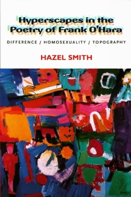 Hyperscapes in the Poetry of Frank O'Hara: Difference, Homosexuality, Topography - Smith, Hazel