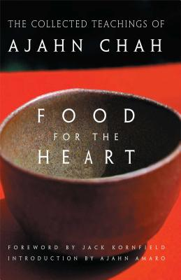 Food for the Heart: The Collected Teachings of Ajahn Chah - Chah, Ajahn, and Kornfield, Jack, PhD (Foreword by), and Amaro, Ajahn (Introduction by)