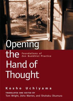 Opening the Hand of Thought: Foundations of Zen Buddhist Practice - Uchiyama, Kosho, and Okumura, Shohaku (Editor), and Wright, Tom (Editor)