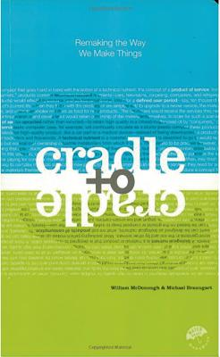 Cradle to Cradle: Remaking the Way We Make Things - McDonough, William, and Braungart, Michael