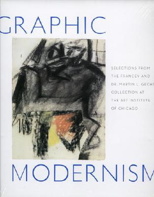 Graphic Modernism: Selections from the Francey and Dr. Martin L. Gecht Collection at the Art Institute of Chicago - Art Institute of Chicago, and Druick, Douglas, Professor, and McCullagh, Suzanne Folds