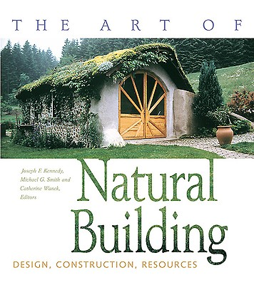 The Art of Natural Building: Design, Construction, Resources - Kennedy, Joseph F (Editor), and Smith, Michael (Editor), and Wanek, Catherine (Editor)