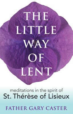 The Little Way of Lent: Meditations in the Spirit of St. Therese of Lisieux - Caster, Gary, Father