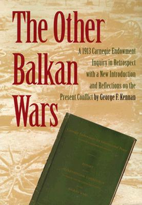 The Other Balkan Wars: A 1913 Carnegie Endowment Inquiry in Retrospect - Kennon, George F, and Franck, Thomas M, and International Commission To Inquire Into The Causes and Cond