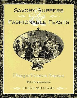 Savory Suppers and Fashionable Feasts: Dining Victorian America - Williams, Susan, and Williams, Susan (Contributions by)