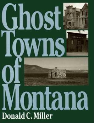 Ghost Towns of Montana - Miller, Donald C, and Donald C, Miller