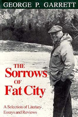 The Sorrows of Fat City: A Selection of Literary Essays and Reviews - Garrett, George P, Professor