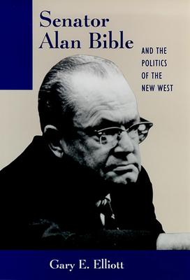 Senator Alan Bible and the Politics of the New West - Elliott, Gary E