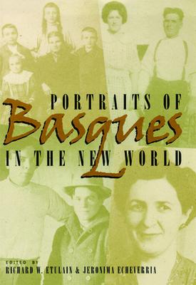 Portraits of Basques in the New World - Etulain, Richard W (Editor), and Echeverria, Jeronima (Editor)