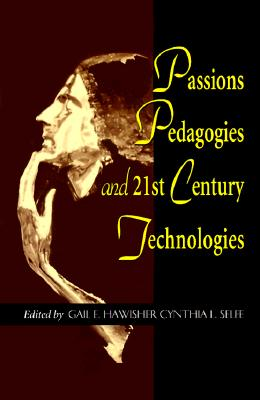 Passions Pedagogies and 21st Century Technologies - Selfe, Cynthia L, Professor (Editor), and Hawisher, Gail E (Editor)