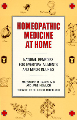 Homeopathic Medicine at Home: Natural Remedies for Everyday Ailments and Minor Injuries - Panos, Maesimund B, and Heimlich, Jane, and Mendelsohn, Robert (Foreword by)