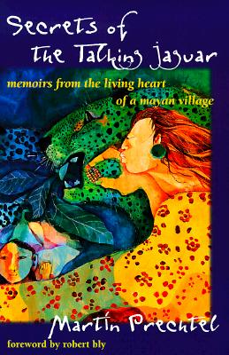 Secrets of the Talking Jaguar: Memoirs from the Living Heart of a Mayan Village - Prechtel, Martin, and Bly, Robert W (Foreword by)
