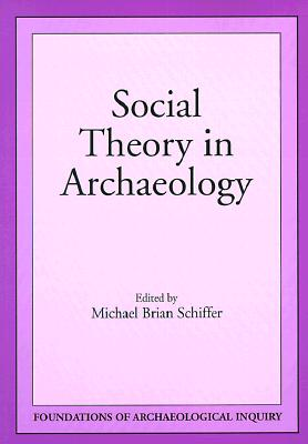 Social Theory in Archaeology - Schiffer, Michael Brian (Editor)