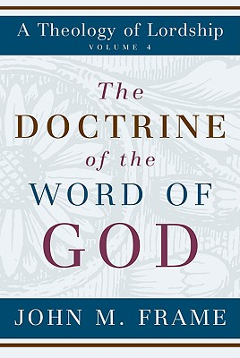 The Doctrine of the Word of God - Frame, John M, and Packer, J I, Prof., PH.D (Foreword by)