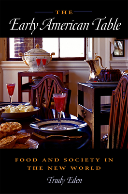 The Early American Table: Food and Society in the New World - Eden, Trudy