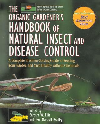 The Organic Gardener's Handbook of Natural Insect and Disease Control: A Complete Problem-Solving Guide to Keeping Your Garden and Yard Healthy Without Chemicals - Ellis, Barbara W (Editor), and Yepsen, Roger, and Bradley, Fern Marshall