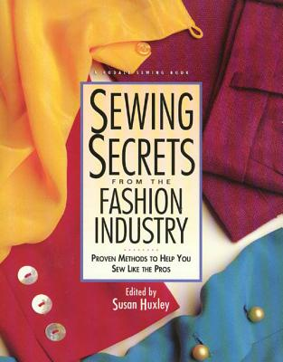 Sewing Secrets from the Fashion Industry: Proven Methods to Help You Sew Like the Pros - Huxley, Susan (Editor)
