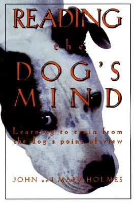 Reading the Dog's Mind: Learning to Train from the Dog's Point of View - Holmes, John, and Holmes, Mary