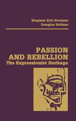 Passion and Rebellion: The Expressionist Heritage - Bronner, Stephen Eric (Editor), and Kellner, Douglas, Professor, PhD (Editor)