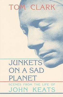 Junkets on a Sad Planet: Scenes from the Life of John Keats - Clark, Tom