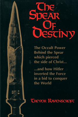 The Spear of Destiny: The Occult Power Behind the Spear Which Pierced the Side of Christ - Ravenscroft, Trevor
