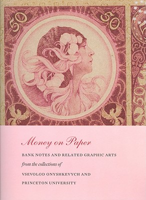 Money on Paper: Bank Notes and Related Graphic Arts from the Collections of Vsevolod Onyshkevych and Princeton University - Stahl, Alan M