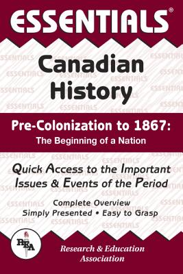 Canadian History: Pre-Colonization to 1867 Essentials - Research & Education Association, and Crowley, Terence Allan, and Crowley, Terry A