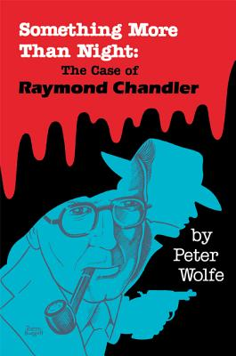 Something More Than Night: The Case of Raymond Chandler - Wolfe, Peter, Ph.D.